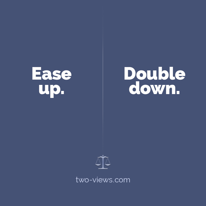 Ease up or double down. Two views